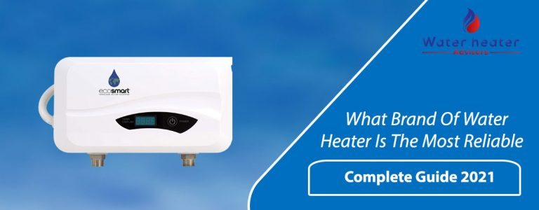 What Brand Of Water Heater Is The Most Reliable? Complete Guide 2021
